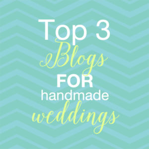 Top 3 Blogs for Handmade Weddings