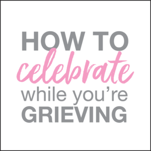 how to celebrate while grieving