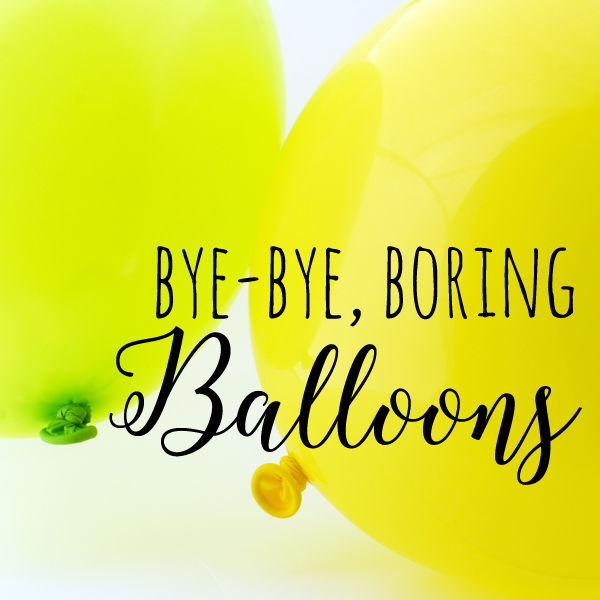 bye bye boring balloons